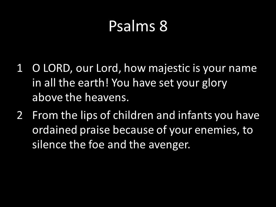 Psalms 8 O LORD, our Lord, how majestic is your name in all the earth! You have set your glory above the heavens.