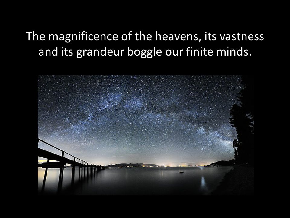 The magnificence of the heavens, its vastness and its grandeur boggle our finite minds.