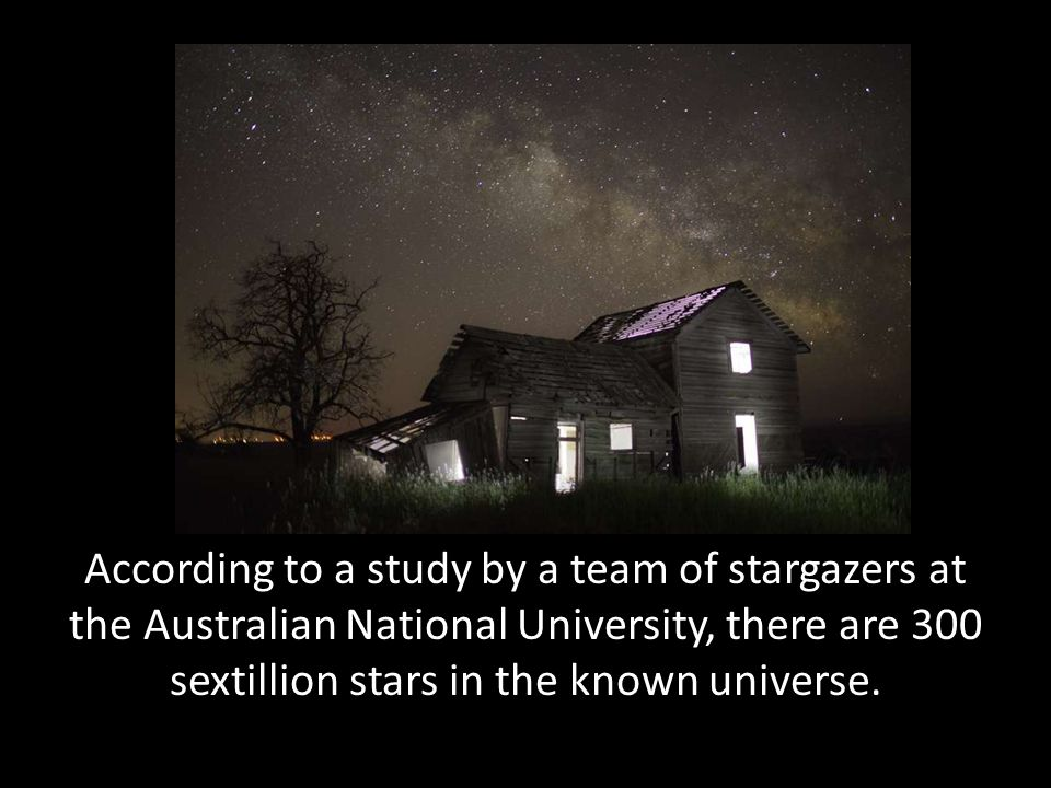According to a study by a team of stargazers at the Australian National University, there are 300 sextillion stars in the known universe.