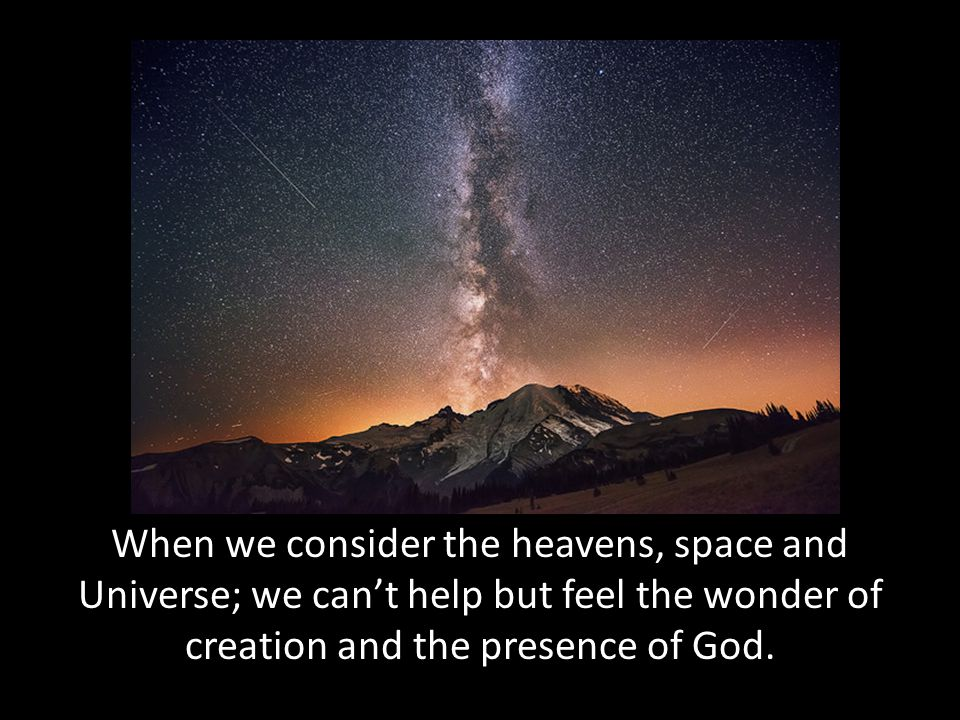 When we consider the heavens, space and Universe; we can't help but feel the wonder of creation and the presence of God.