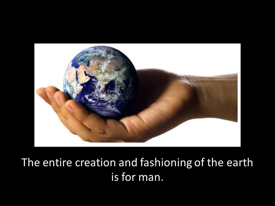 The entire creation and fashioning of the earth is for man.