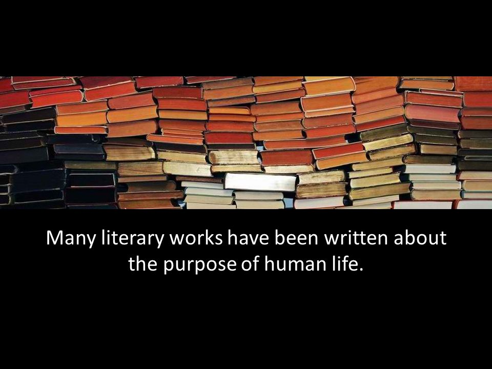 Many literary works have been written about the purpose of human life.