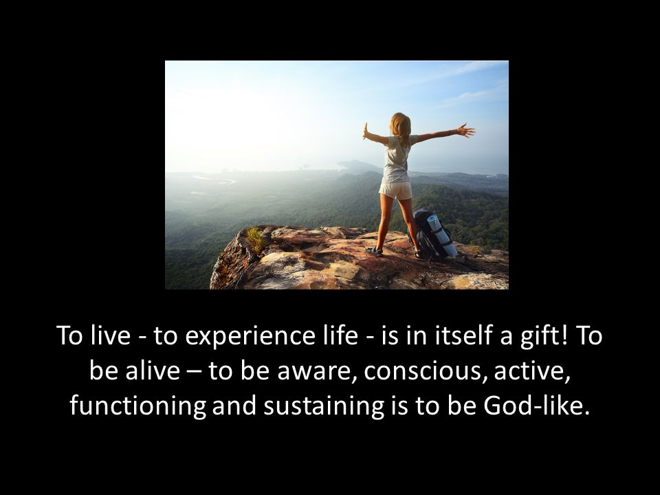 To live - to experience life - is in itself a gift