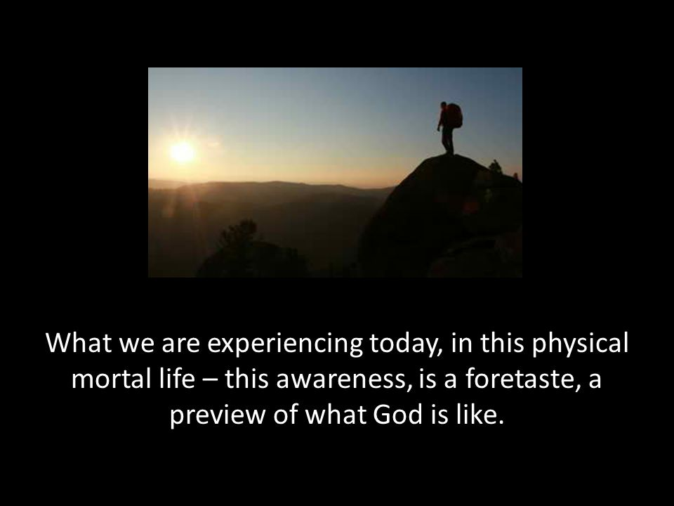 What we are experiencing today, in this physical mortal life – this awareness, is a foretaste, a preview of what God is like.