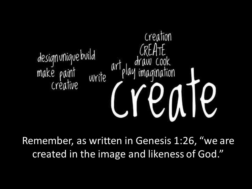 Remember, as written in Genesis 1:26, we are created in the image and likeness of God.