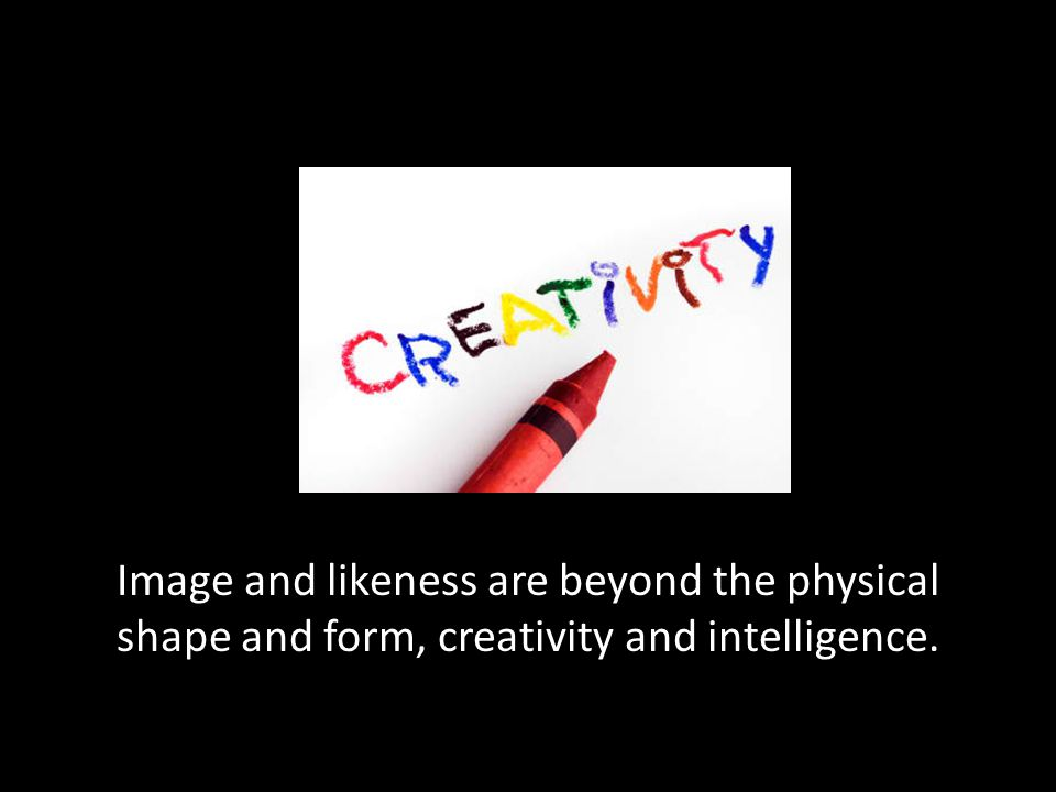 Image and likeness are beyond the physical shape and form, creativity and intelligence.