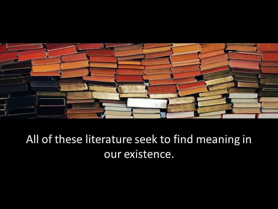 All of these literature seek to find meaning in our existence.