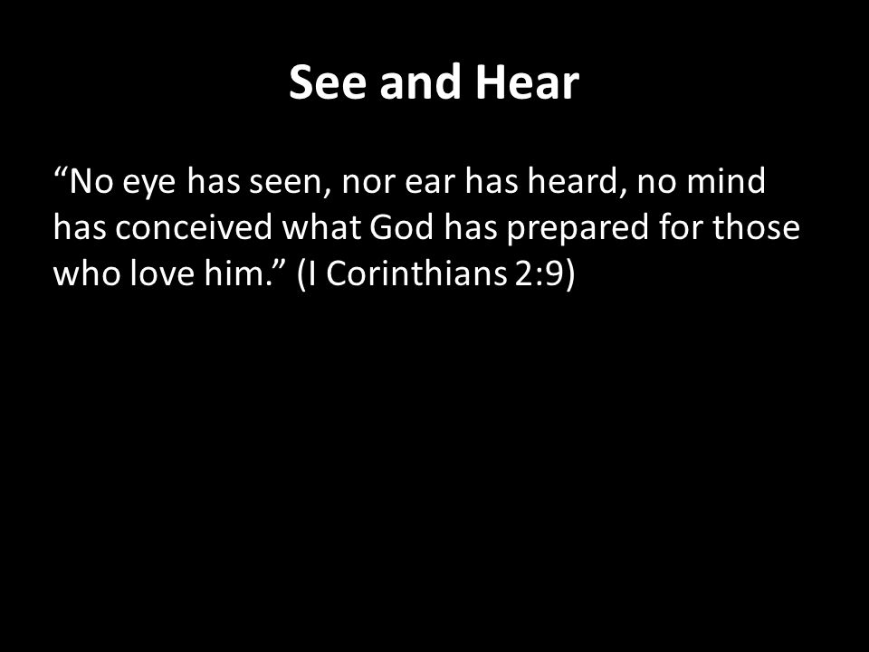 See and Hear No eye has seen, nor ear has heard, no mind has conceived what God has prepared for those who love him. (I Corinthians 2:9)