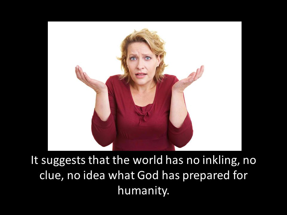 It suggests that the world has no inkling, no clue, no idea what God has prepared for humanity.