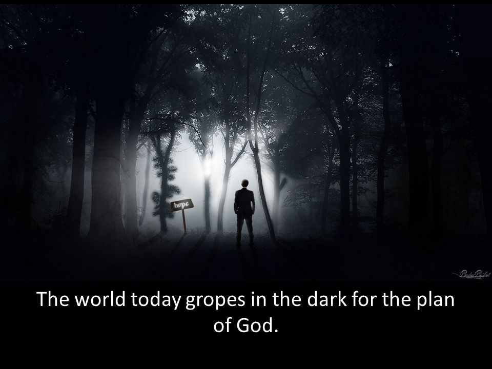 The world today gropes in the dark for the plan of God.