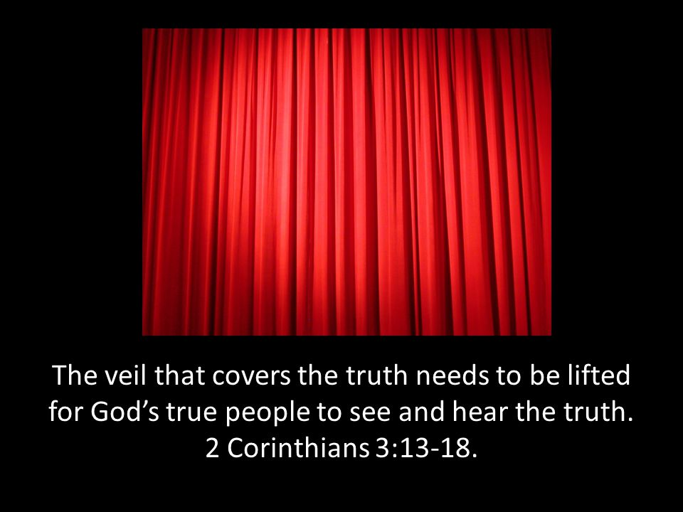 The veil that covers the truth needs to be lifted for God's true people to see and hear the truth.