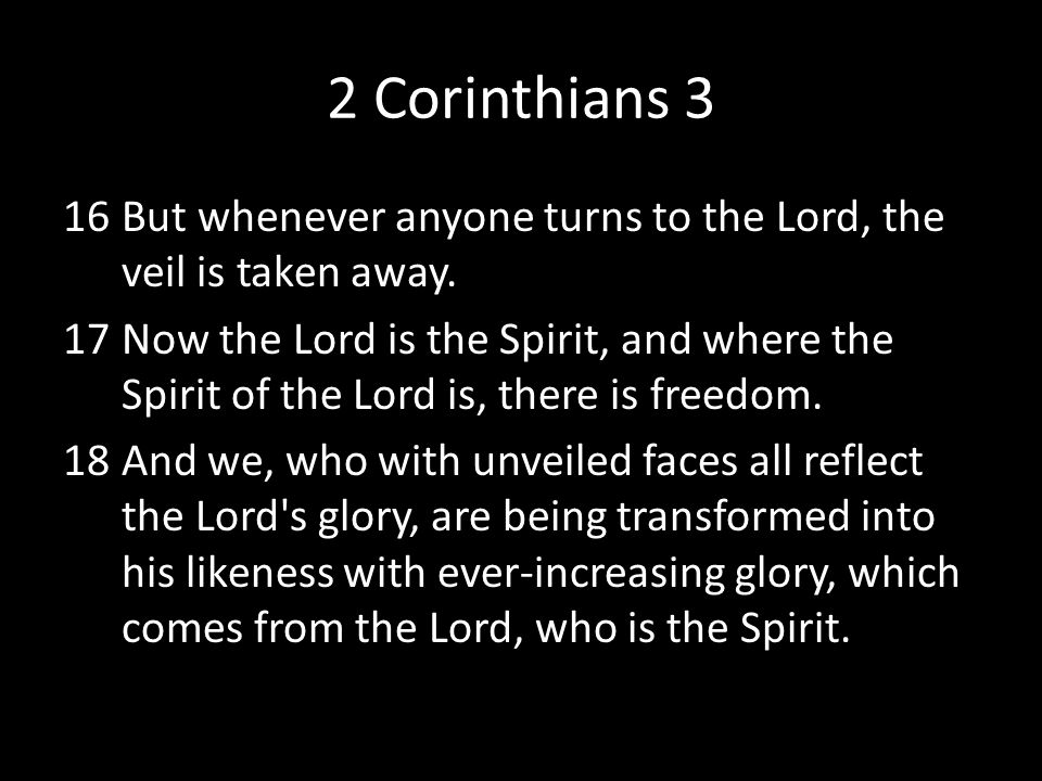 2 Corinthians 3 But whenever anyone turns to the Lord, the veil is taken away.