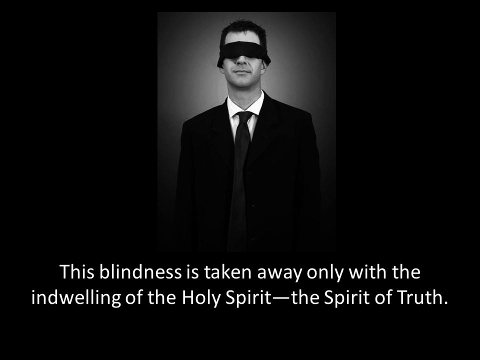 This blindness is taken away only with the indwelling of the Holy Spirit—the Spirit of Truth.