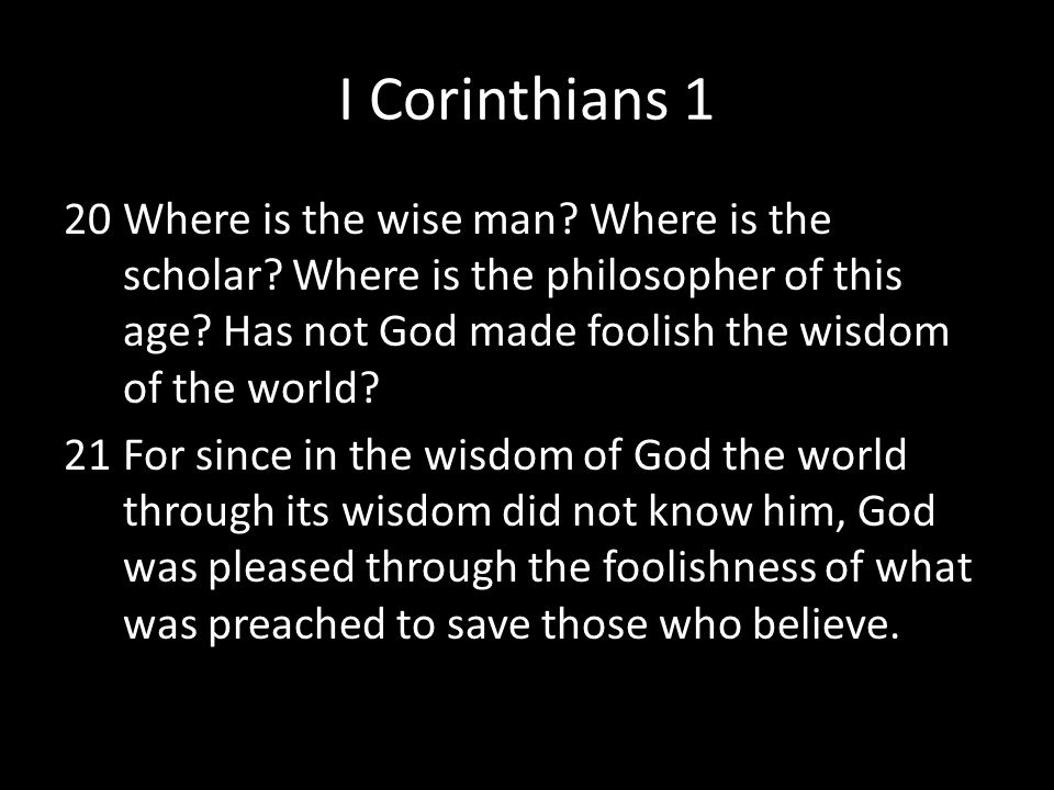 I Corinthians 1 Where is the wise man Where is the scholar Where is the philosopher of this age Has not God made foolish the wisdom of the world
