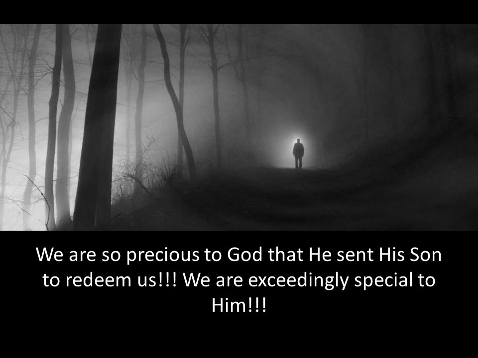We are so precious to God that He sent His Son to redeem us