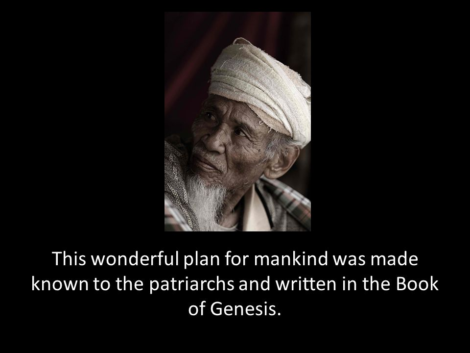 This wonderful plan for mankind was made known to the patriarchs and written in the Book of Genesis.
