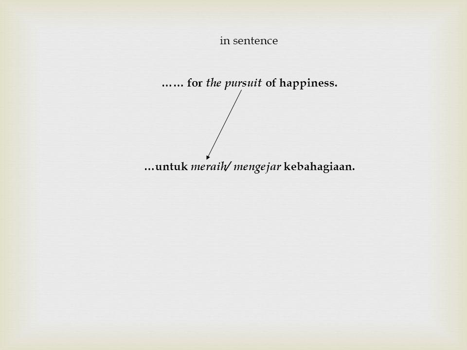 …… for the pursuit of happiness. …untuk meraih/ mengejar kebahagiaan.