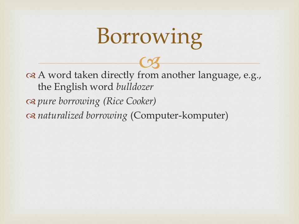 Borrowing A word taken directly from another language, e.g., the English word bulldozer. pure borrowing (Rice Cooker)