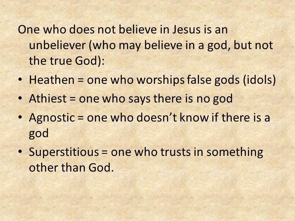 One who does not believe in Jesus is an unbeliever (who may believe in a god, but not the true God):