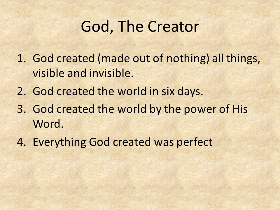 God, The Creator God created (made out of nothing) all things, visible and invisible. God created the world in six days.