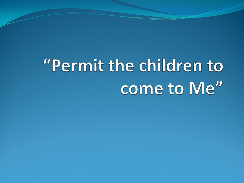 Permit the children to come to Me