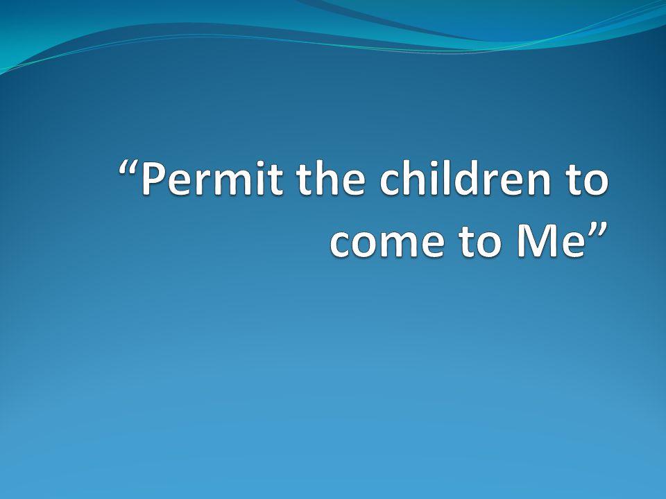 Permit the children to come to Me