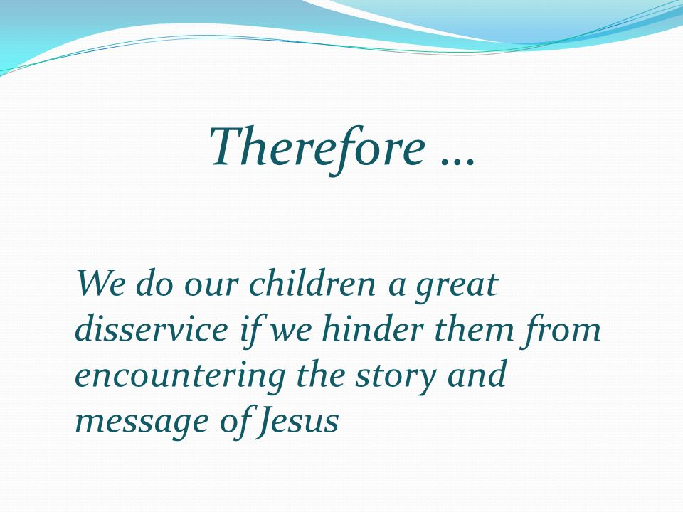 Therefore … We do our children a great disservice if we hinder them from encountering the story and message of Jesus.