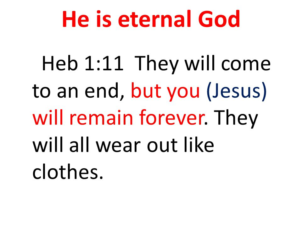 He is eternal God Heb 1:11 They will come to an end, but you (Jesus) will remain forever.