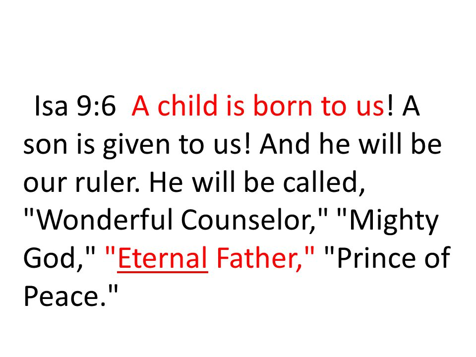 Isa 9:6 A child is born to us. A son is given to us