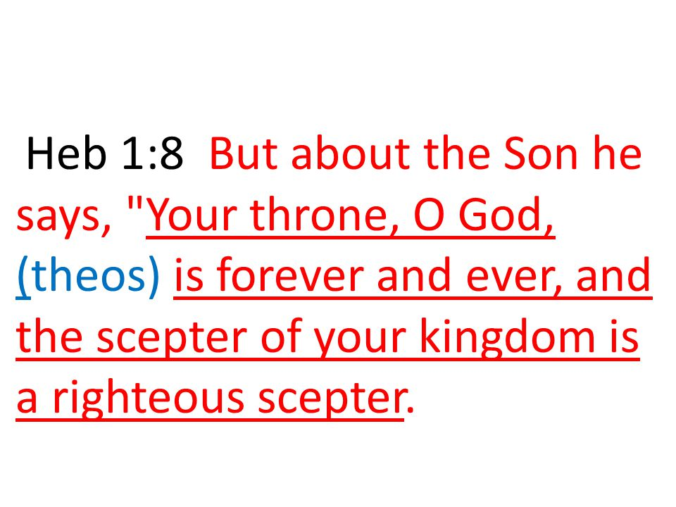 Heb 1:8 But about the Son he says, Your throne, O God, (theos) is forever and ever, and the scepter of your kingdom is a righteous scepter.