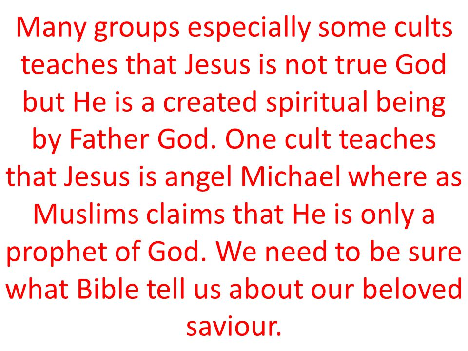 Many groups especially some cults teaches that Jesus is not true God but He is a created spiritual being by Father God.