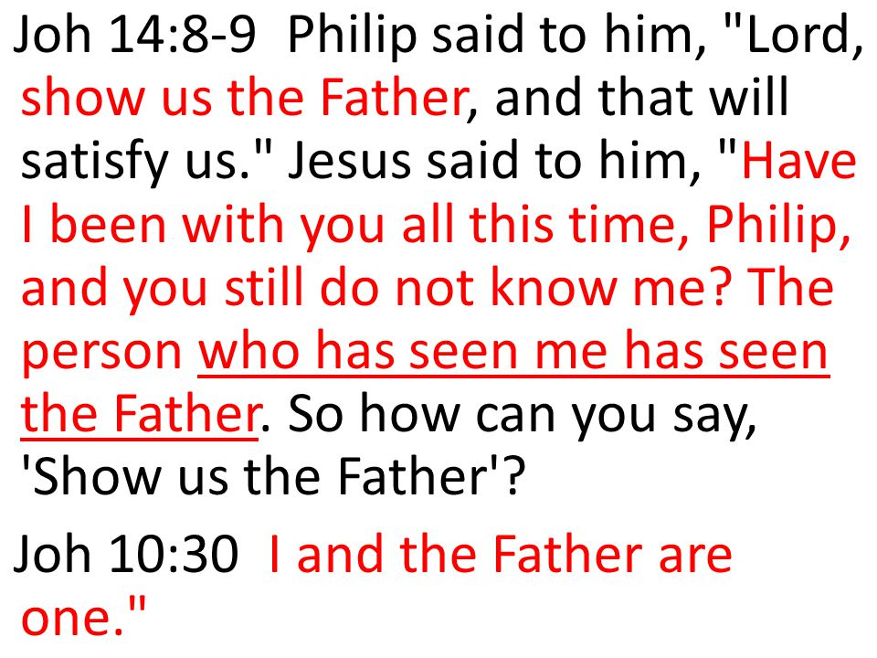 Joh 14:8-9 Philip said to him, Lord, show us the Father, and that will satisfy us. Jesus said to him, Have I been with you all this time, Philip, and you still do not know me The person who has seen me has seen the Father. So how can you say, Show us the Father
