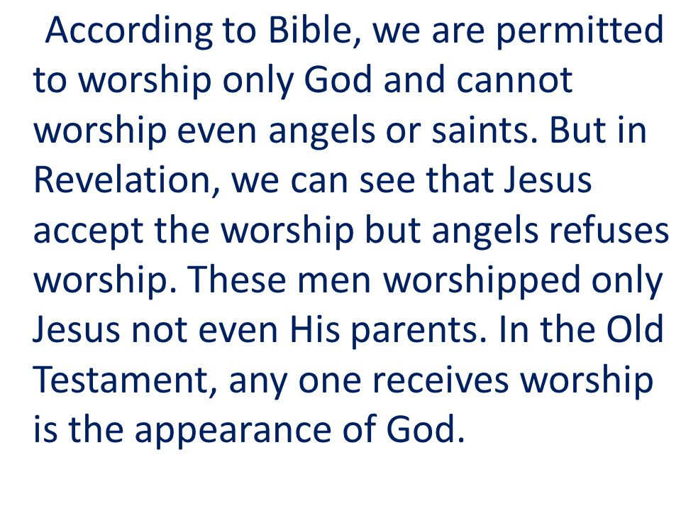 According to Bible, we are permitted to worship only God and cannot worship even angels or saints.