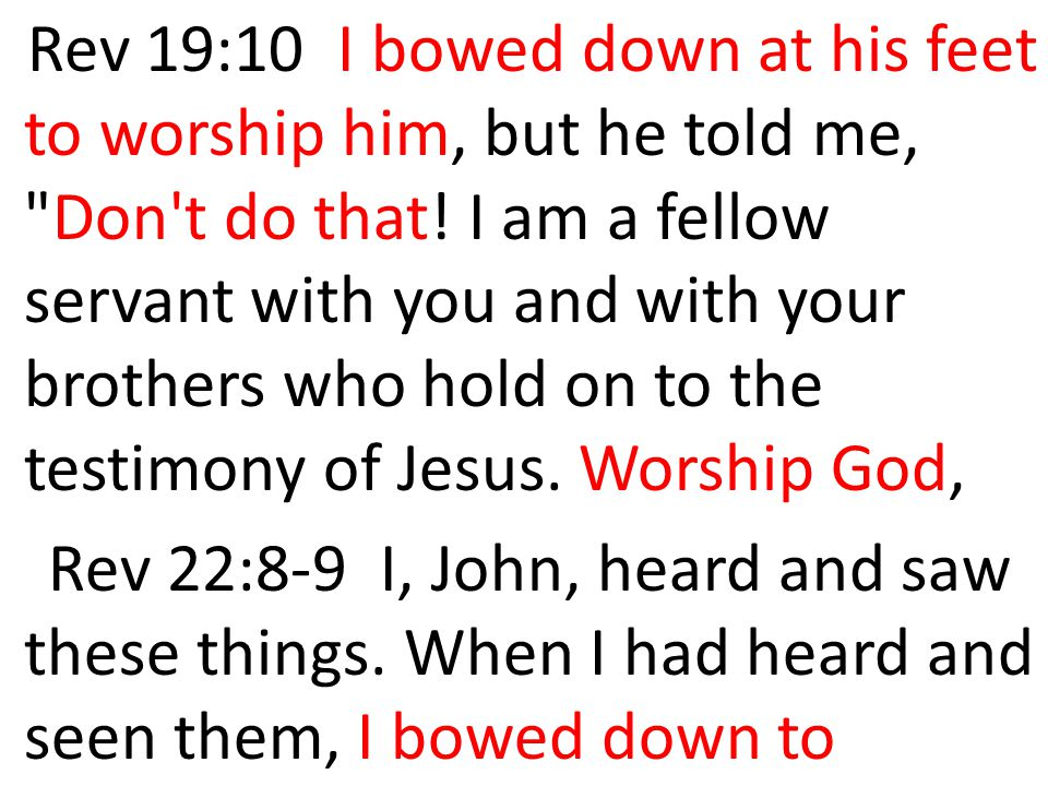 Rev 19:10 I bowed down at his feet to worship him, but he told me, Don t do that! I am a fellow servant with you and with your brothers who hold on to the testimony of Jesus. Worship God,