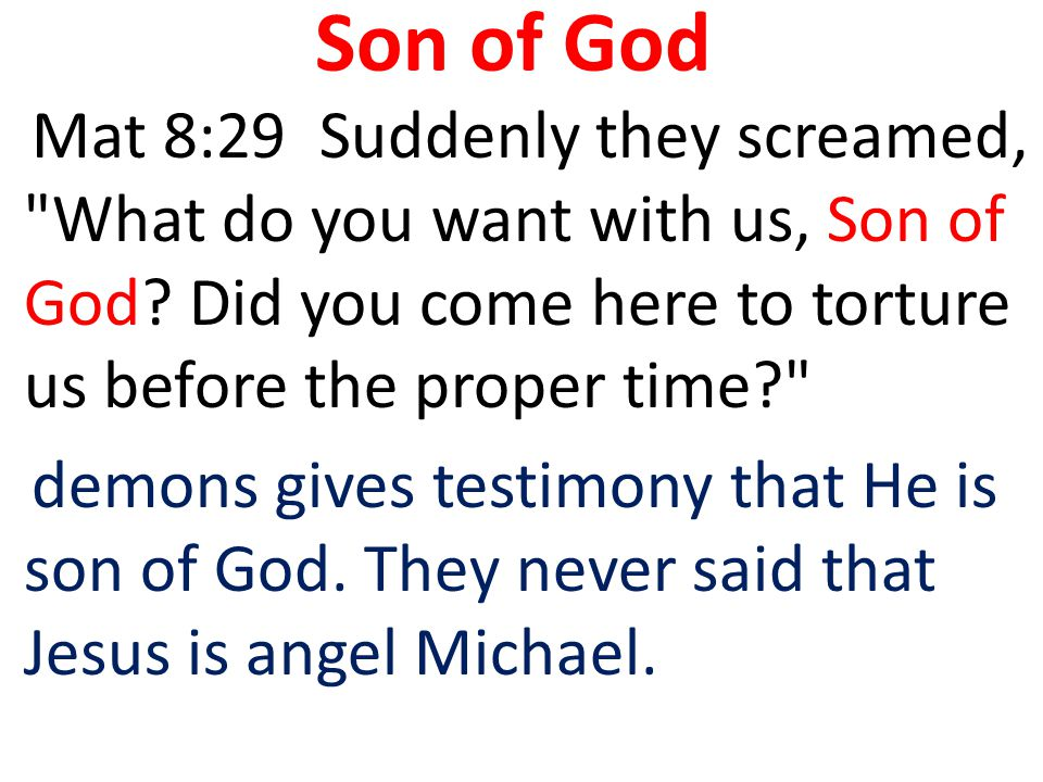 Son of God Mat 8:29 Suddenly they screamed, What do you want with us, Son of God Did you come here to torture us before the proper time