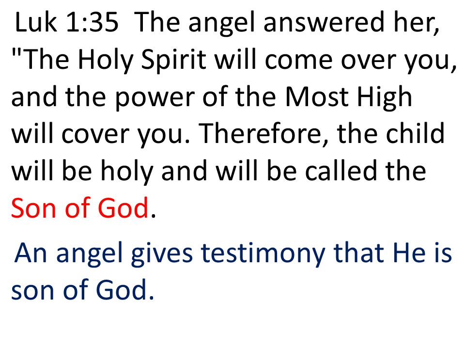 Luk 1:35 The angel answered her, The Holy Spirit will come over you, and the power of the Most High will cover you. Therefore, the child will be holy and will be called the Son of God.