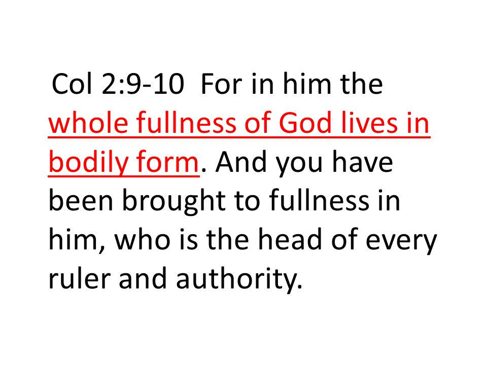 Col 2:9-10 For in him the whole fullness of God lives in bodily form