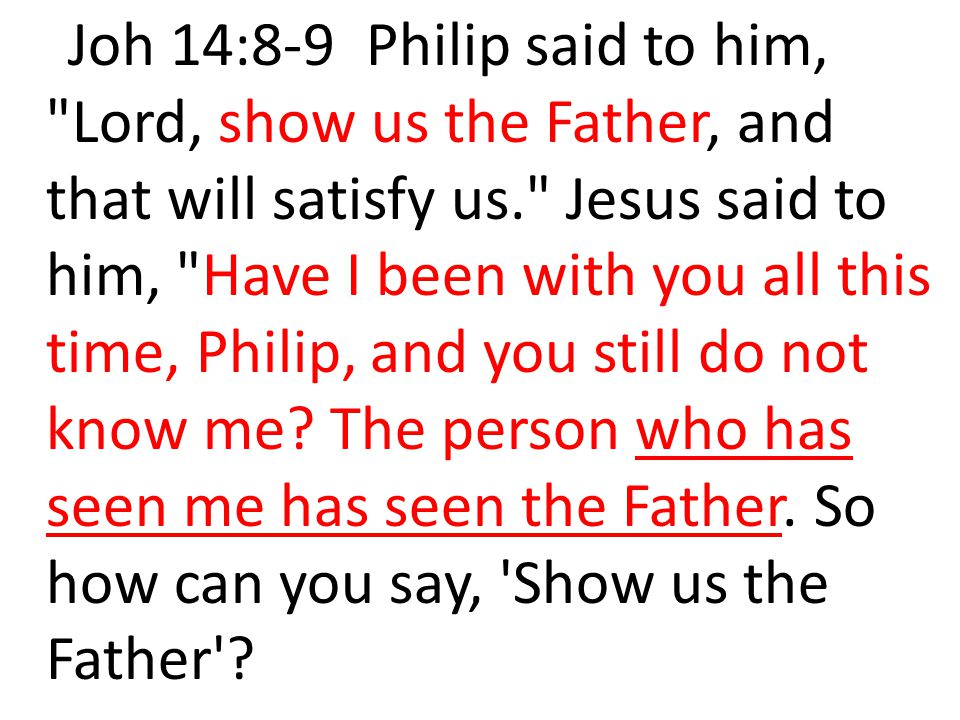 Joh 14:8-9 Philip said to him, Lord, show us the Father, and that will satisfy us. Jesus said to him, Have I been with you all this time, Philip, and you still do not know me.