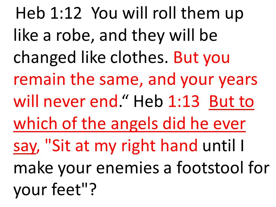 Heb 1:12 You will roll them up like a robe, and they will be changed like clothes.