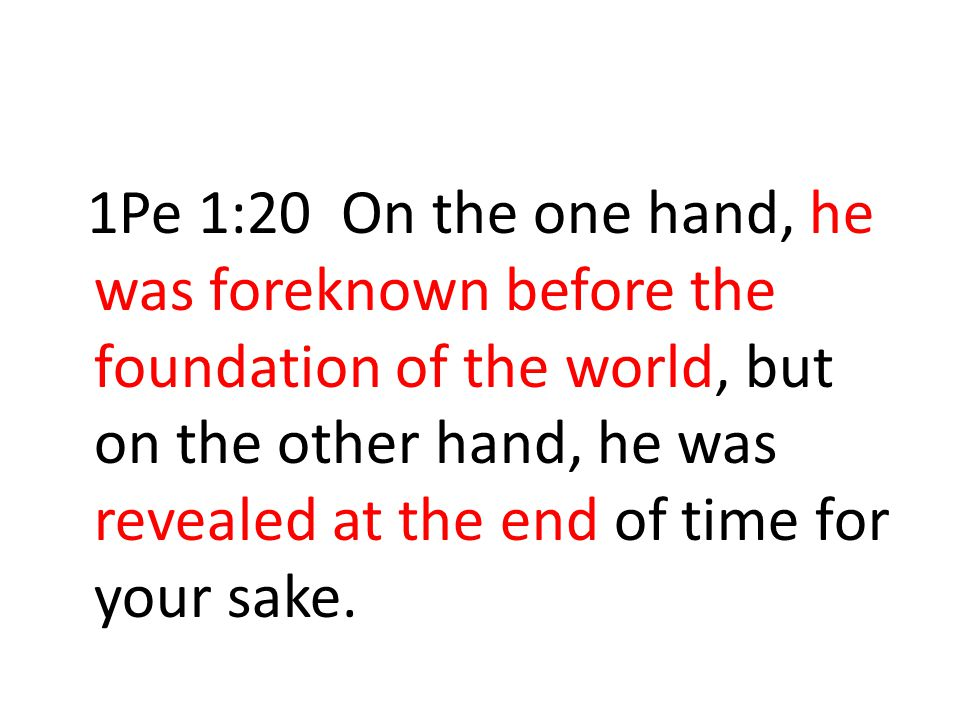 1Pe 1:20 On the one hand, he was foreknown before the foundation of the world, but on the other hand, he was revealed at the end of time for your sake.