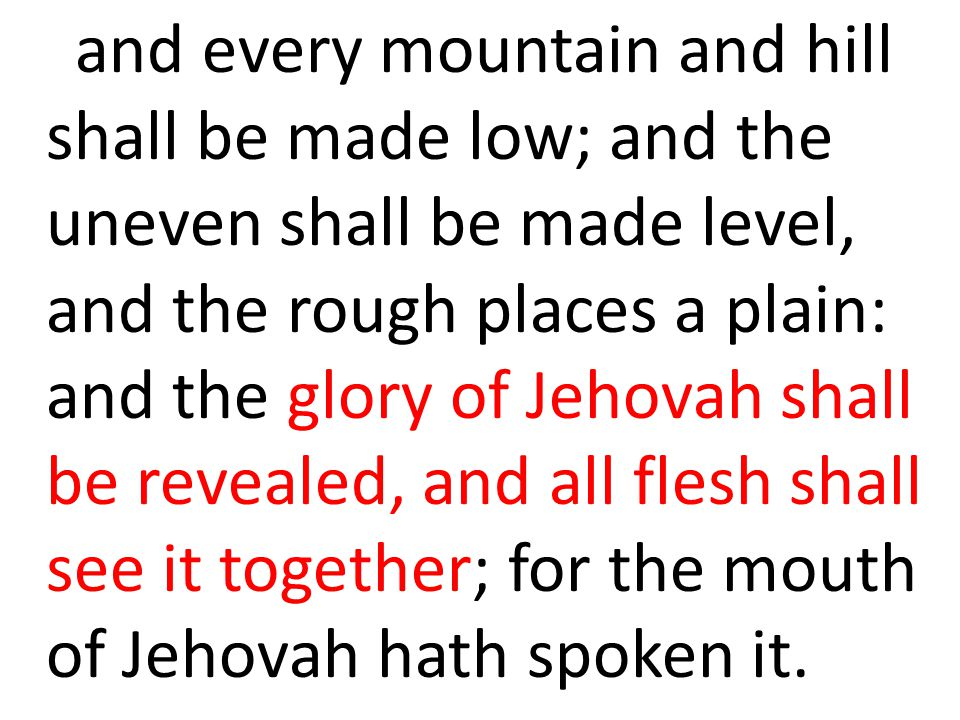 and every mountain and hill shall be made low; and the uneven shall be made level, and the rough places a plain: and the glory of Jehovah shall be revealed, and all flesh shall see it together; for the mouth of Jehovah hath spoken it.