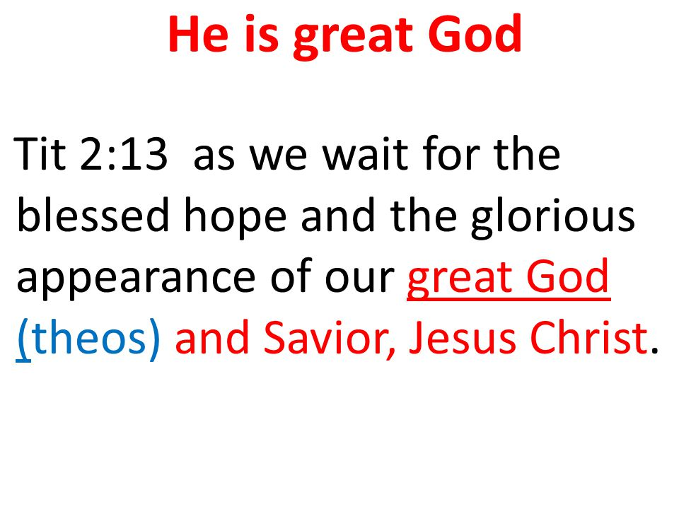 He is great God Tit 2:13 as we wait for the blessed hope and the glorious appearance of our great God (theos) and Savior, Jesus Christ.