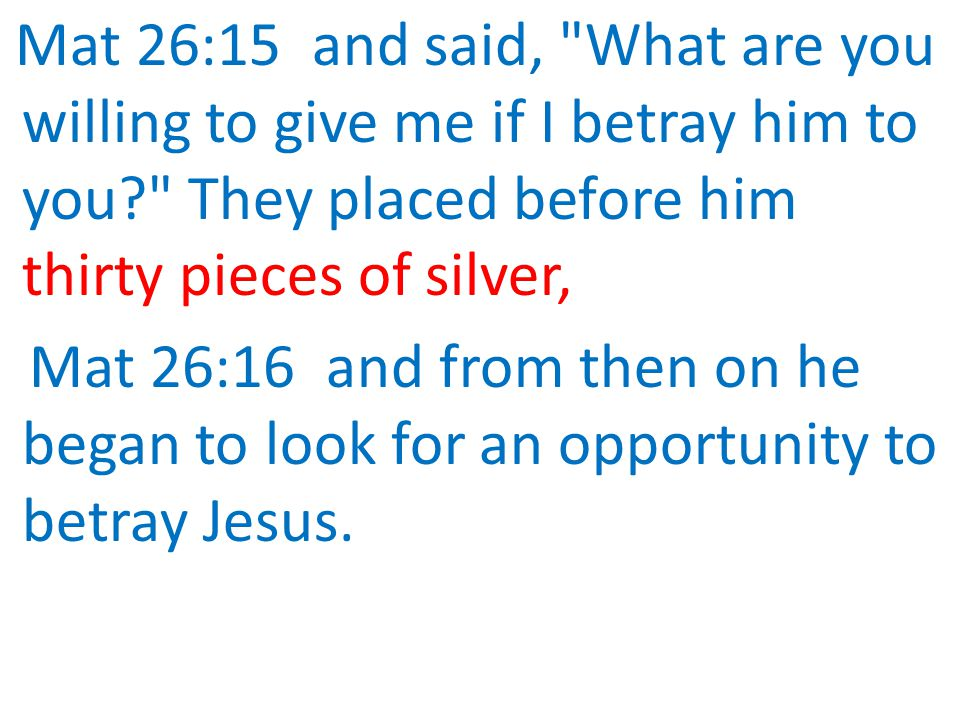 Mat 26:15 and said, What are you willing to give me if I betray him to you They placed before him thirty pieces of silver,