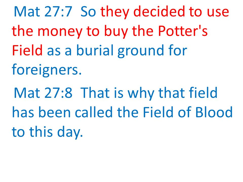 Mat 27:7 So they decided to use the money to buy the Potter s Field as a burial ground for foreigners.