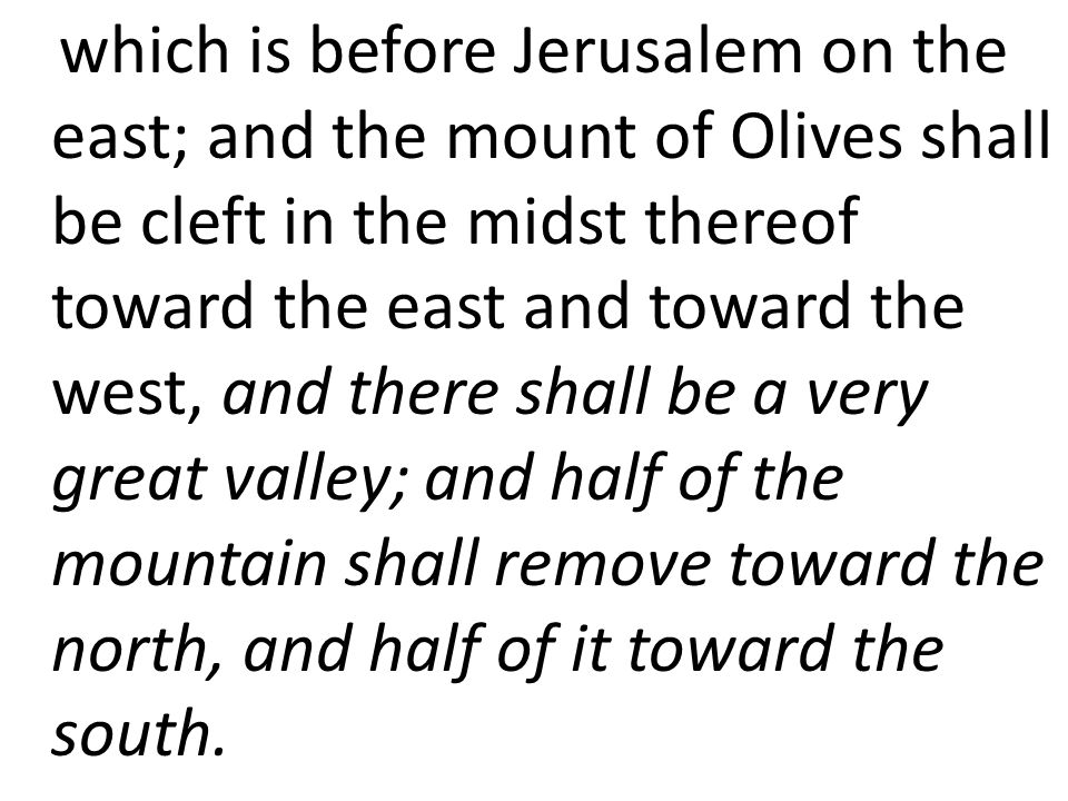 which is before Jerusalem on the east; and the mount of Olives shall be cleft in the midst thereof toward the east and toward the west, and there shall be a very great valley; and half of the mountain shall remove toward the north, and half of it toward the south.