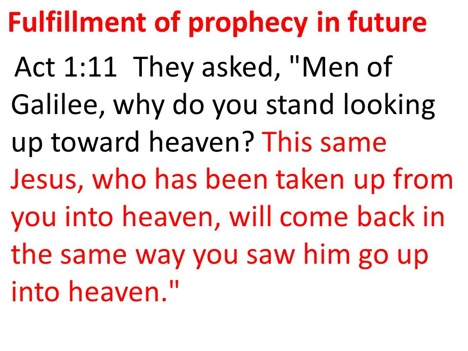 Fulfillment of prophecy in future Act 1:11 They asked, Men of Galilee, why do you stand looking up toward heaven.