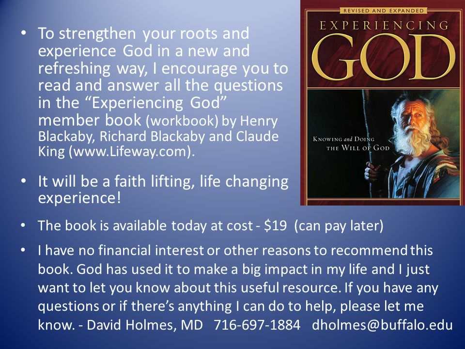 To strengthen your roots and experience God in a new and refreshing way, I encourage you to read and answer all the questions in the Experiencing God member book (workbook) by Henry Blackaby, Richard Blackaby and Claude King (www.Lifeway.com).