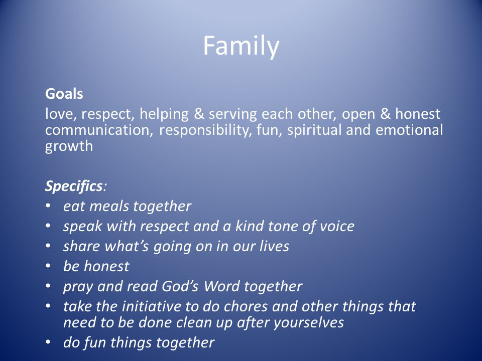 Family Goals. love, respect, helping & serving each other, open & honest communication, responsibility, fun, spiritual and emotional growth.