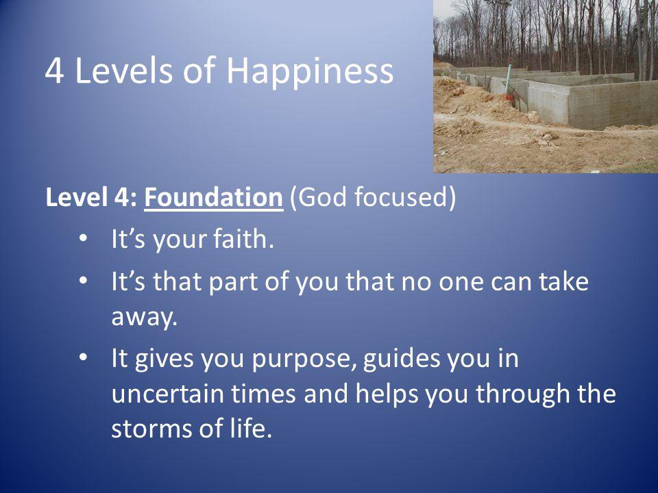 4 Levels of Happiness Level 4: Foundation (God focused)