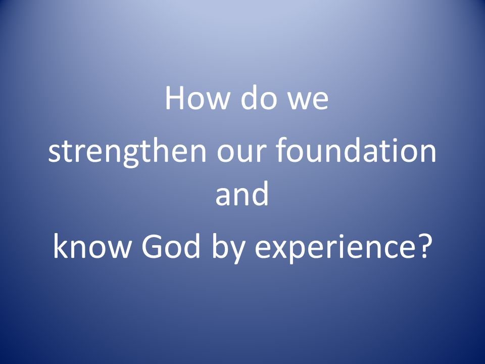 How do we strengthen our foundation and know God by experience